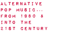 ALTERNATIVE POP MUSIC… from 1980 & into the 21st century